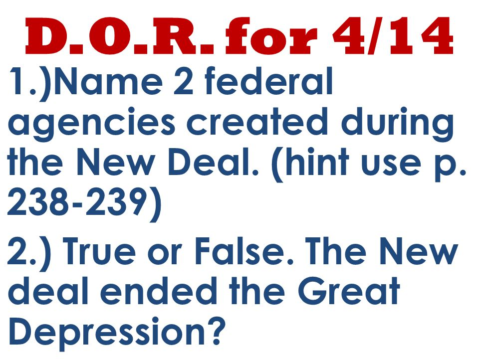D.O.R. for 4/14 1.)Name 2 federal agencies created during the New Deal.