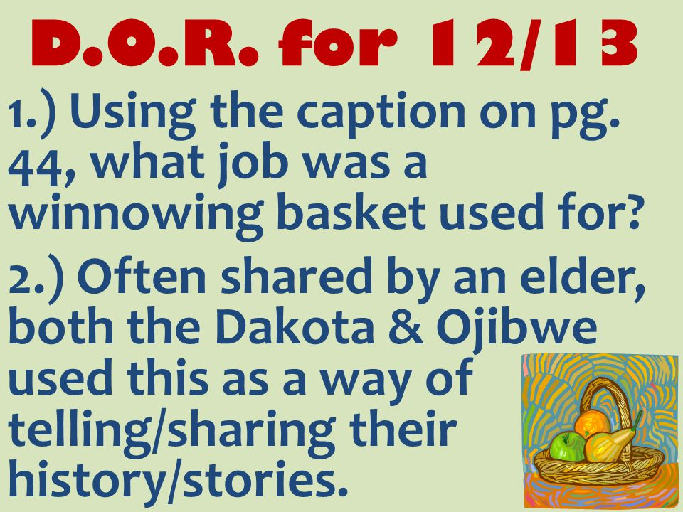 D.O.R. for 12/13 1.) Using the caption on pg. 44, what job was a winnowing basket used for.