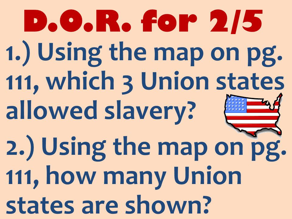 D.O.R. for 2/5 1.) Using the map on pg. 111, which 3 Union states allowed slavery.
