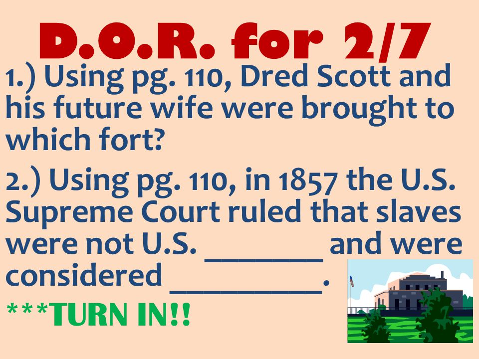 D.O.R. for 2/7 1.) Using pg. 110, Dred Scott and his future wife were brought to which fort.