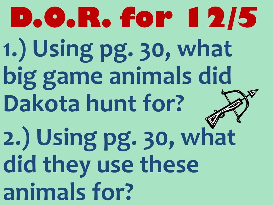 D.O.R. for 12/5 1.) Using pg. 30, what big game animals did Dakota hunt for? 2.) Using pg. 30, what did they use these animals for?