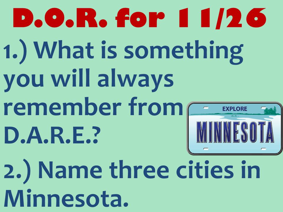 D.O.R. for 11/26 1.) What is something you will always remember from D.A.R.E.? 2.) Name three cities in Minnesota.