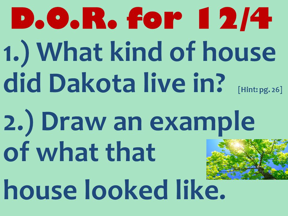 D.O.R. for 12/4 1.) What kind of house did Dakota live in? [Hint: pg. 26] 2.) Draw an example of what that house looked like.