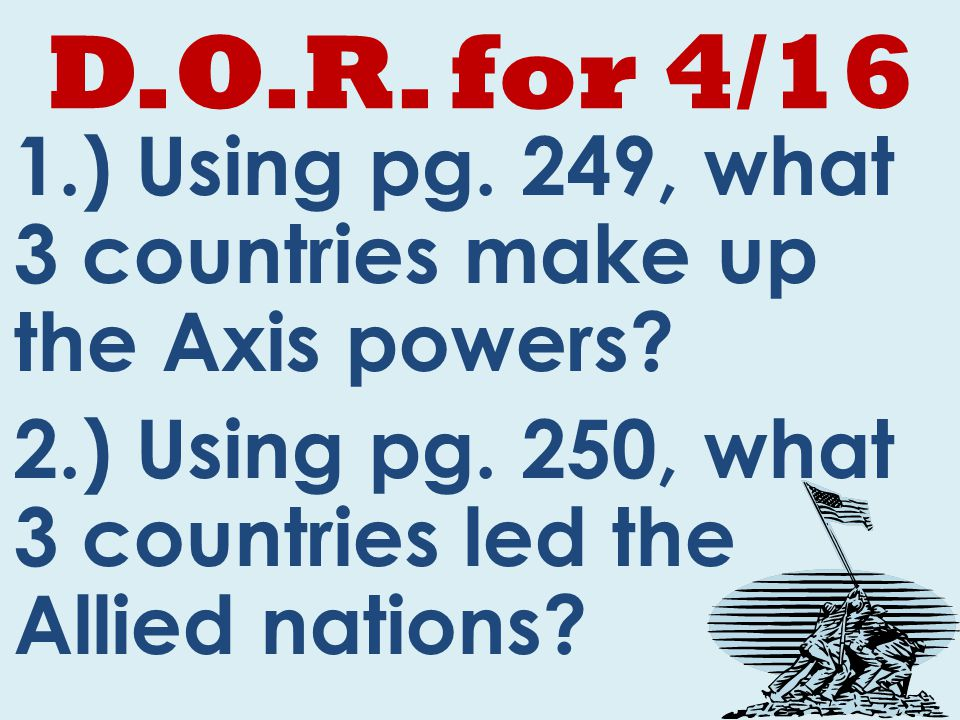 D.O.R. for 4/16 1.) Using pg. 249, what 3 countries make up the Axis powers.