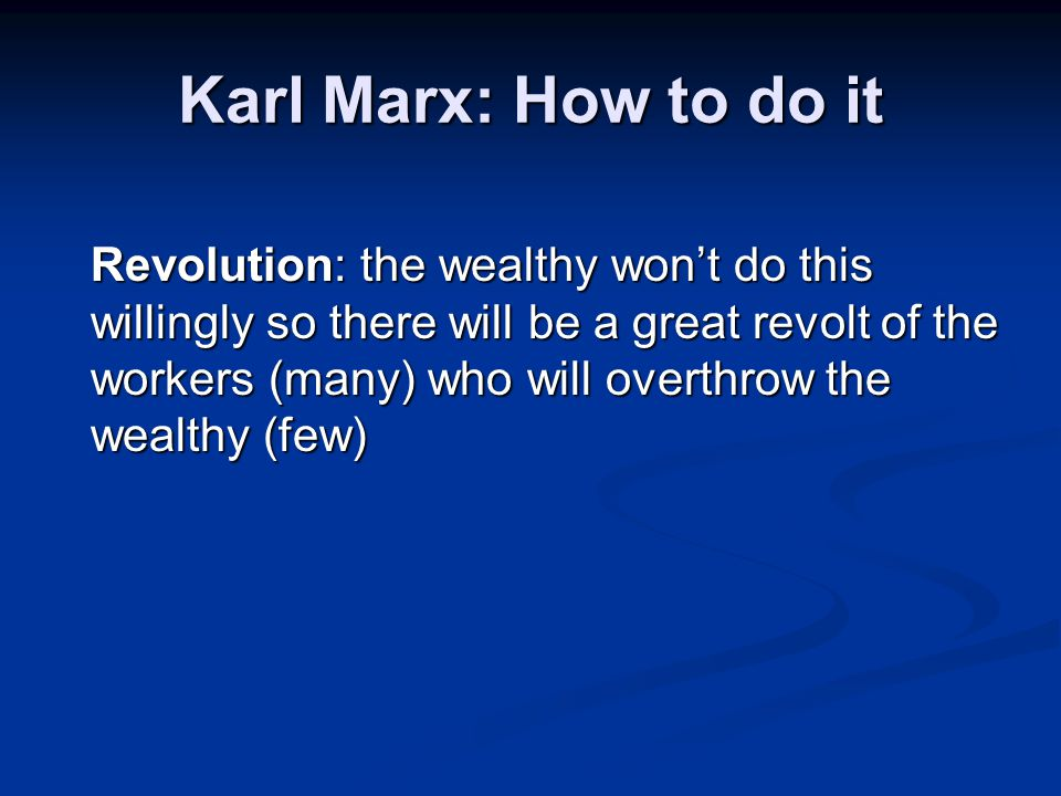 Karl Marx: How to do it Revolution: the wealthy won't do this willingly so there will be a great revolt of the workers (many) who will overthrow the w