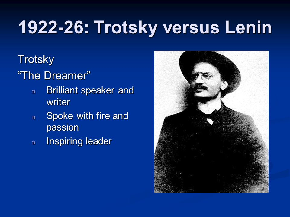 "1922-26: Trotsky versus Lenin Trotsky ""The Dreamer"" n Brilliant speaker and writer n Spoke with fire and passion n Inspiring leader"