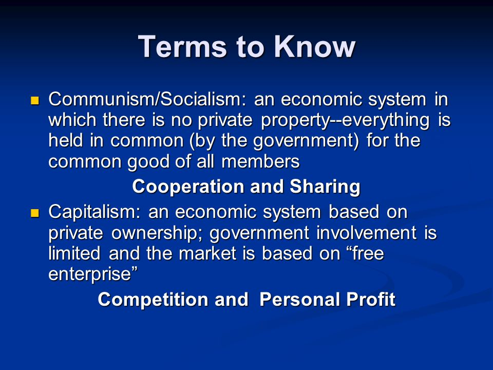 Terms to Know Communism/Socialism: an economic system in which there is no private property--everything is held in common (by the government) for the