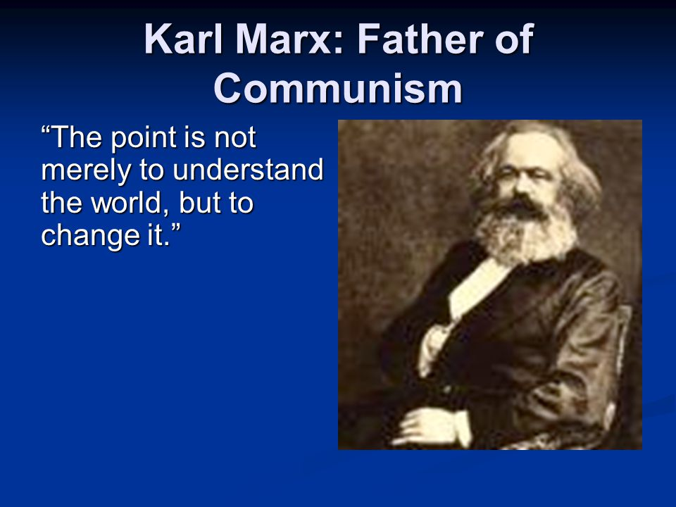 "Karl Marx: Father of Communism ""The point is not merely to understand the world, but to change it."""