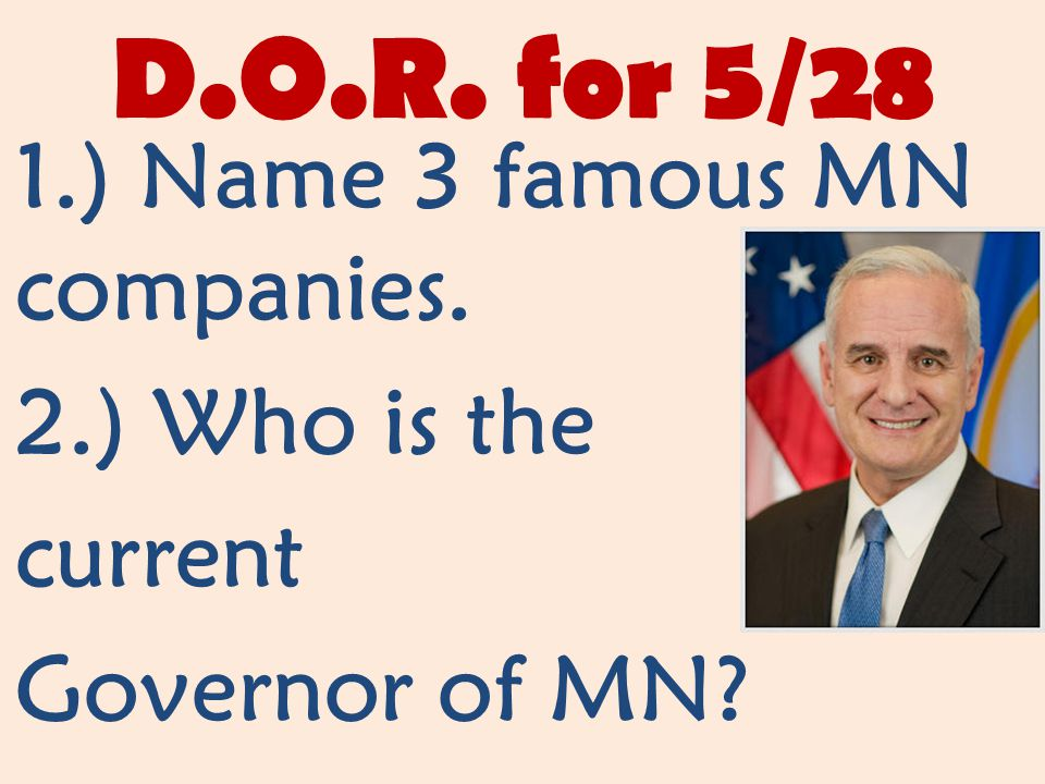 D.O.R. for 5/28 1.) Name 3 famous MN companies. 2.) Who is the current Governor of MN