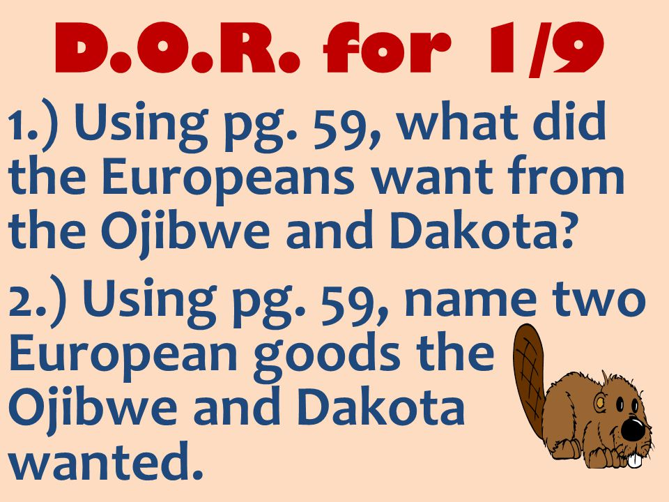 D.O.R. for 1/9 1.) Using pg. 59, what did the Europeans want from the Ojibwe and Dakota.