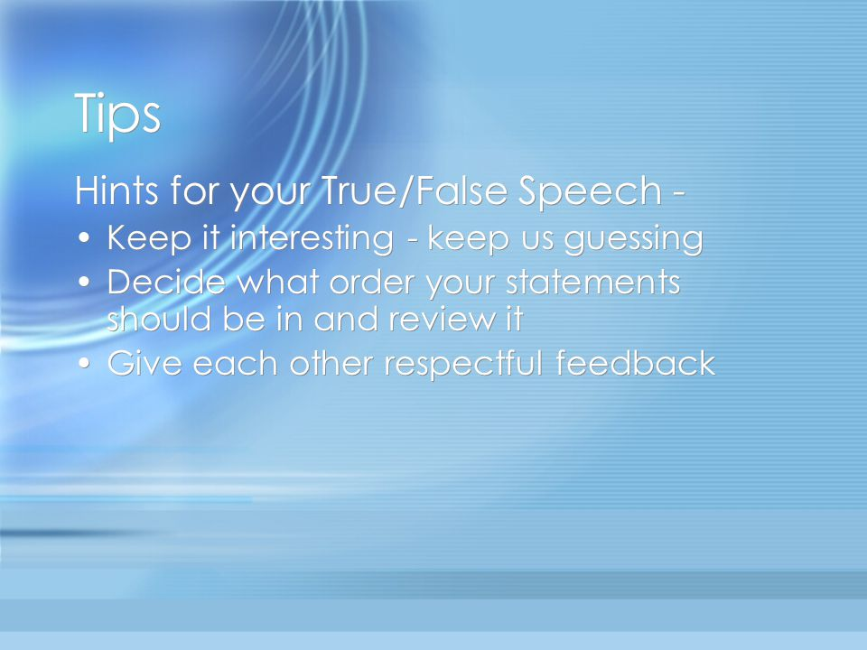 Tips Hints for your True/False Speech - Keep it interesting - keep us guessing Decide what order your statements should be in and review it Give each other respectful feedback Hints for your True/False Speech - Keep it interesting - keep us guessing Decide what order your statements should be in and review it Give each other respectful feedback