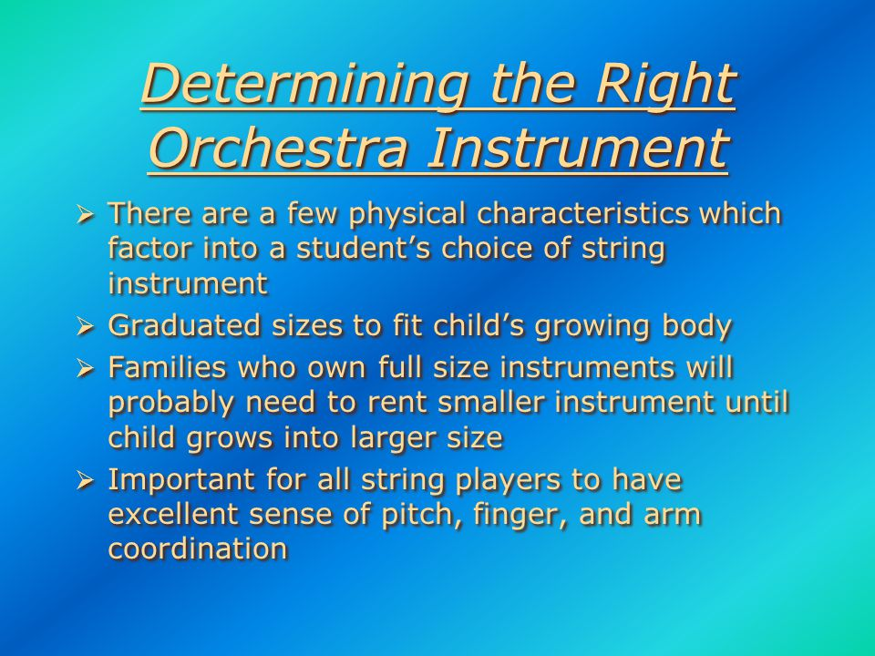 Factors for Determining Instrument Selection  Student's physical characteristics  Sense of pitch and rhythm  1st sound the student is able to make on an instrument  Number of students playing each instrument  Balanced instrumentation key to success of program  Student's personal choice  Student's disposition and reaction to challenges  Student's physical characteristics  Sense of pitch and rhythm  1st sound the student is able to make on an instrument  Number of students playing each instrument  Balanced instrumentation key to success of program  Student's personal choice  Student's disposition and reaction to challenges