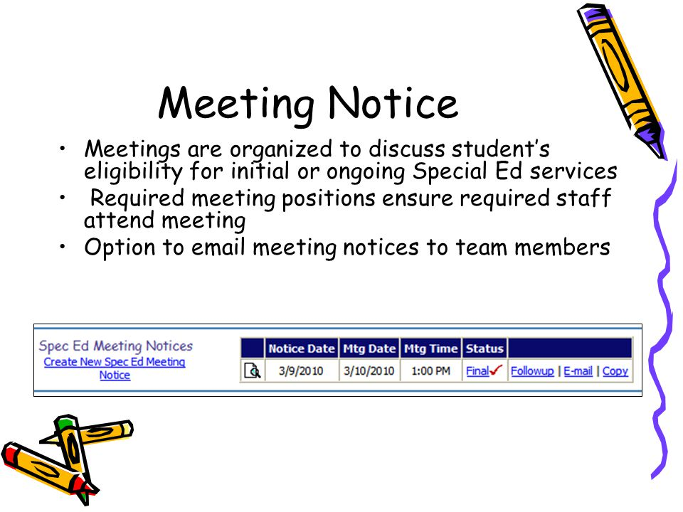 Meeting Notice Meetings are organized to discuss student's eligibility for initial or ongoing Special Ed services Required meeting positions ensure required staff attend meeting Option to email meeting notices to team members