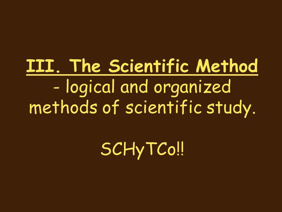 III. The Scientific Method - logical and organized methods of scientific study. SCHyTCo!!