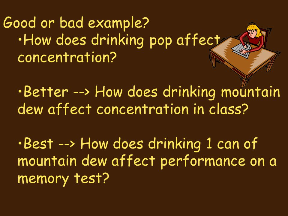Good or bad example? How does drinking pop affect concentration? Better --> How does drinking mountain dew affect concentration in class? Best --> How