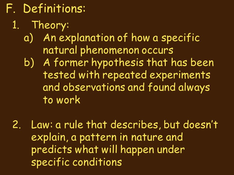 1.Theory: a)An explanation of how a specific natural phenomenon occurs b)A former hypothesis that has been tested with repeated experiments and observ