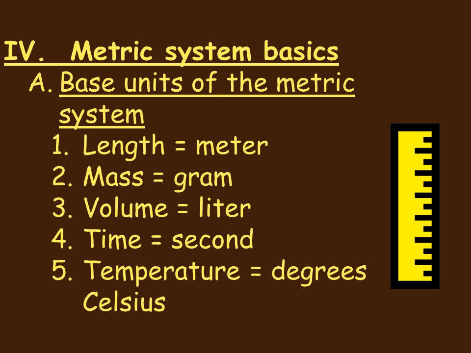 IV. Metric system basics A.Base units of the metric system 1.Length = meter 2.Mass = gram 3.Volume = liter 4.Time = second 5.Temperature = degrees Cel