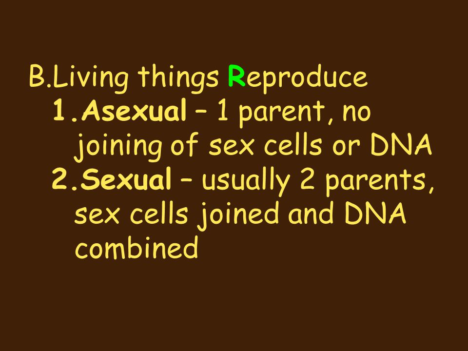 B.Living things Reproduce 1.Asexual – 1 parent, no joining of sex cells or DNA 2.Sexual – usually 2 parents, sex cells joined and DNA combined