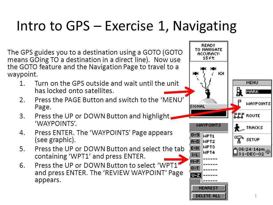 Intro to GPS – Exercise 1, Navigating The GPS guides you to a destination using a GOTO (GOTO means GOing TO a destination in a direct line).