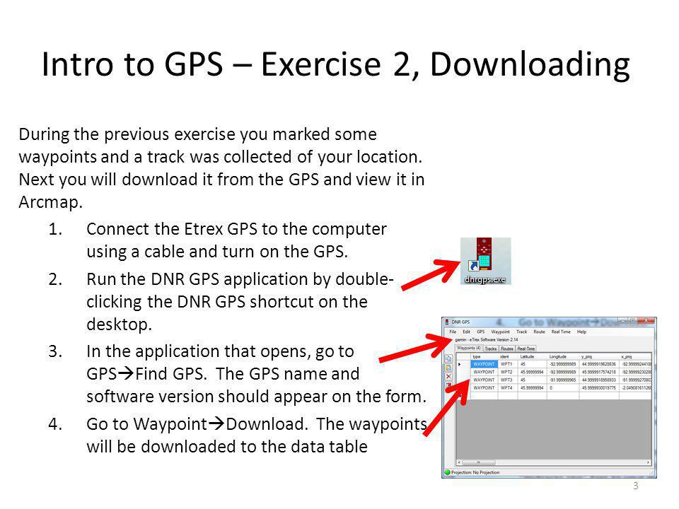 Intro to GPS – Exercise 2, Downloading During the previous exercise you marked some waypoints and a track was collected of your location.