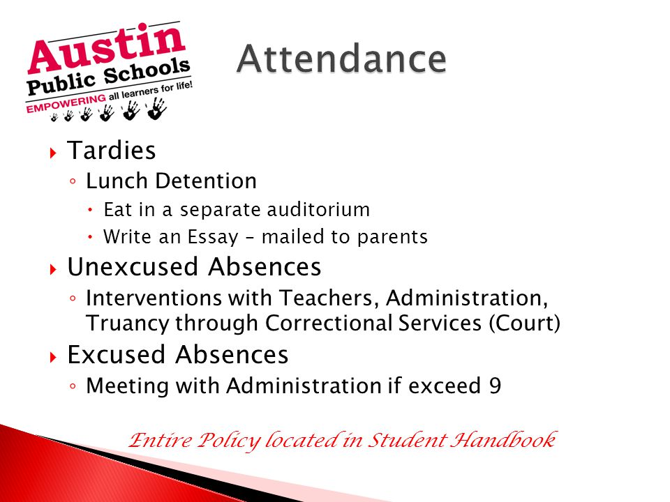  Tardies ◦ Lunch Detention  Eat in a separate auditorium  Write an Essay – mailed to parents  Unexcused Absences ◦ Interventions with Teachers, Administration, Truancy through Correctional Services (Court)  Excused Absences ◦ Meeting with Administration if exceed 9 Entire Policy located in Student Handbook