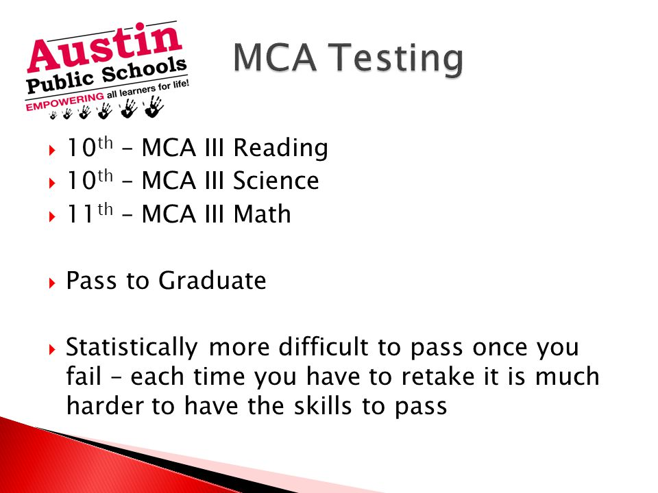  10 th – MCA III Reading  10 th – MCA III Science  11 th – MCA III Math  Pass to Graduate  Statistically more difficult to pass once you fail – each time you have to retake it is much harder to have the skills to pass