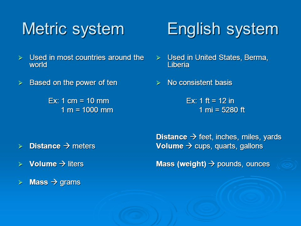 Metric system English system  Used in most countries around the world  Based on the power of ten Ex: 1 cm = 10 mm 1 m = 1000 mm 1 m = 1000 mm  Distance  meters  Volume  liters  Mass  grams  Used in United States, Berma, Liberia  No consistent basis Ex: 1 ft = 12 in 1 mi = 5280 ft 1 mi = 5280 ft Distance  feet, inches, miles, yards Volume  cups, quarts, gallons Mass (weight)  pounds, ounces