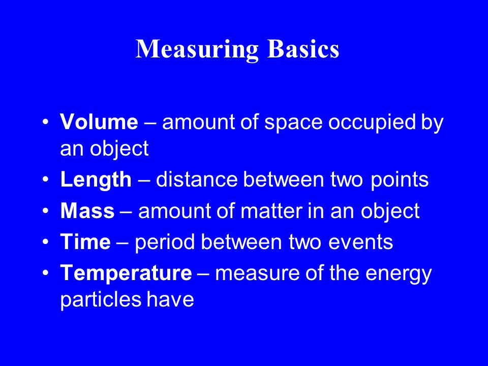 Volume – amount of space occupied by an object Length – distance between two points Mass – amount of matter in an object Time – period between two events Temperature – measure of the energy particles have Measuring Basics