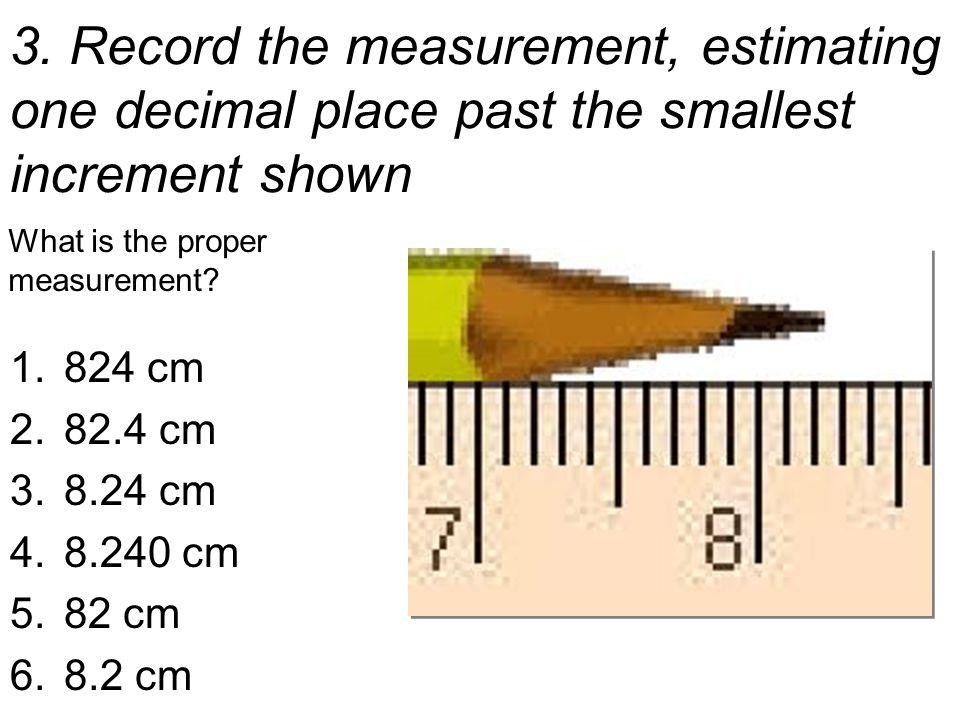 The proper measurement: The Pencil is more than 8.2 cm long … … But less than 8.3 cm long … so we estimate to the next decimal place.