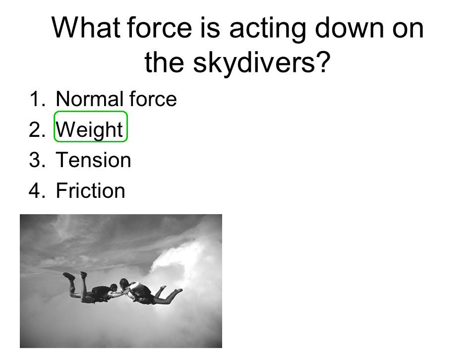 What force is acting down on the skydivers 1.Normal force 2.Weight 3.Tension 4.Friction