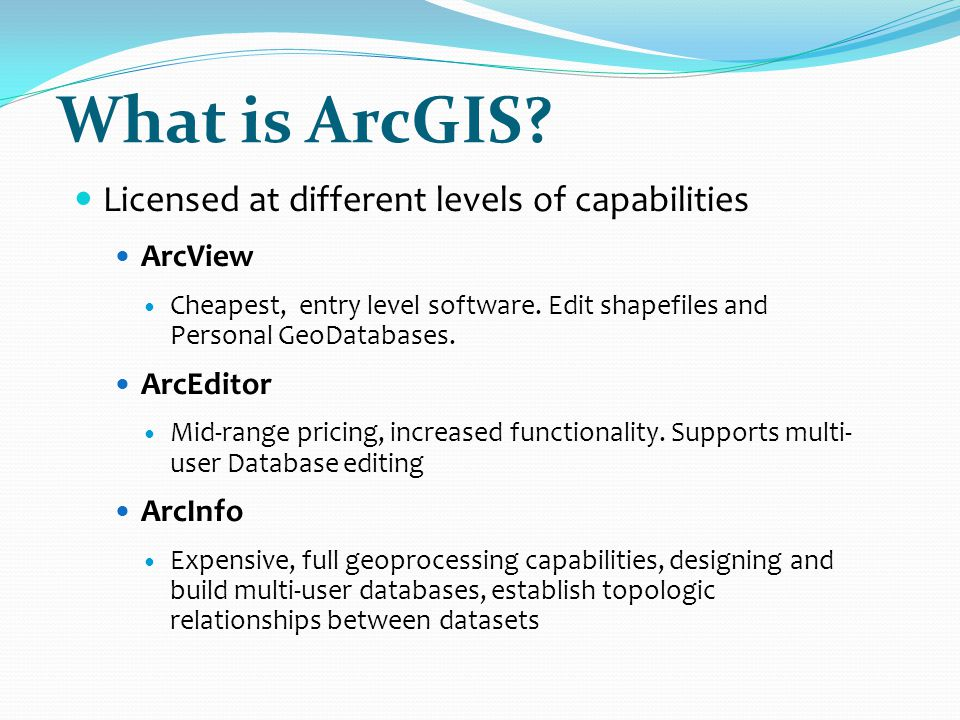 What is ArcGIS - Extensions ArcGIS has Extensions that extend the core functionality of the program Spatial Analyst – grid processing 3D Analyst – 3d modeling More… These are the same no matter what level of software licensing you use Can build extensions for ArcGIS with custom functionality for specialized purposes