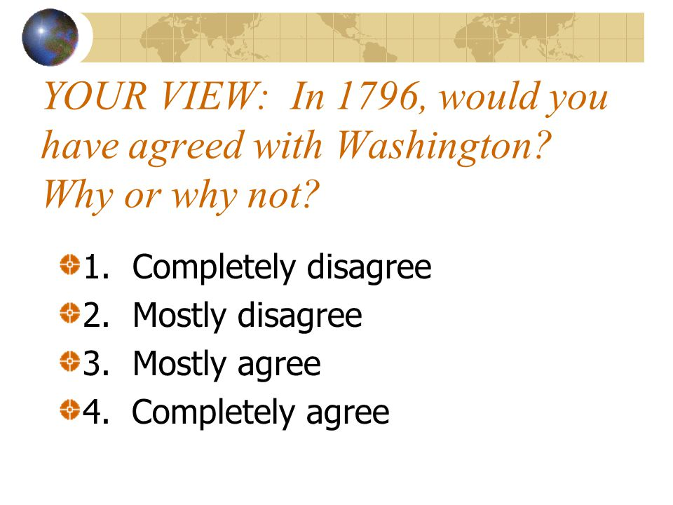 Washington's Farewell Address Established concept of isolation (dominant US foreign policy until 20 th C): Good faith and justice toward all nations Steer clear of permanent alliances with any portion of the foreign world http://thebsreport.files.wordpress.com/2009/05/president_george_washington1.jpg