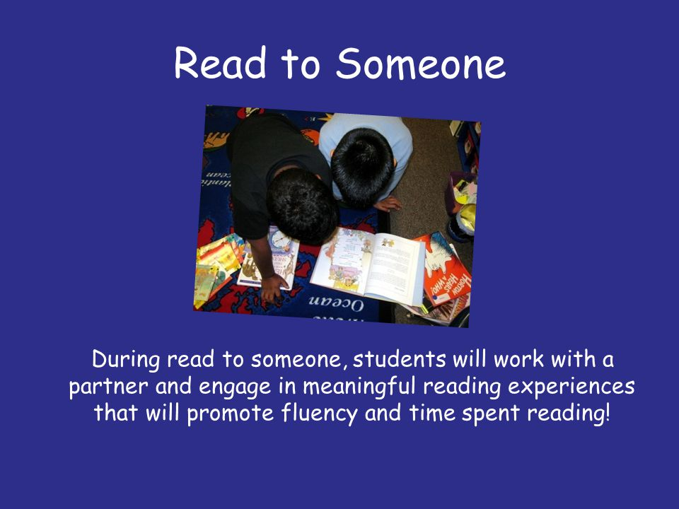 Read to Someone During read to someone, students will work with a partner and engage in meaningful reading experiences that will promote fluency and t