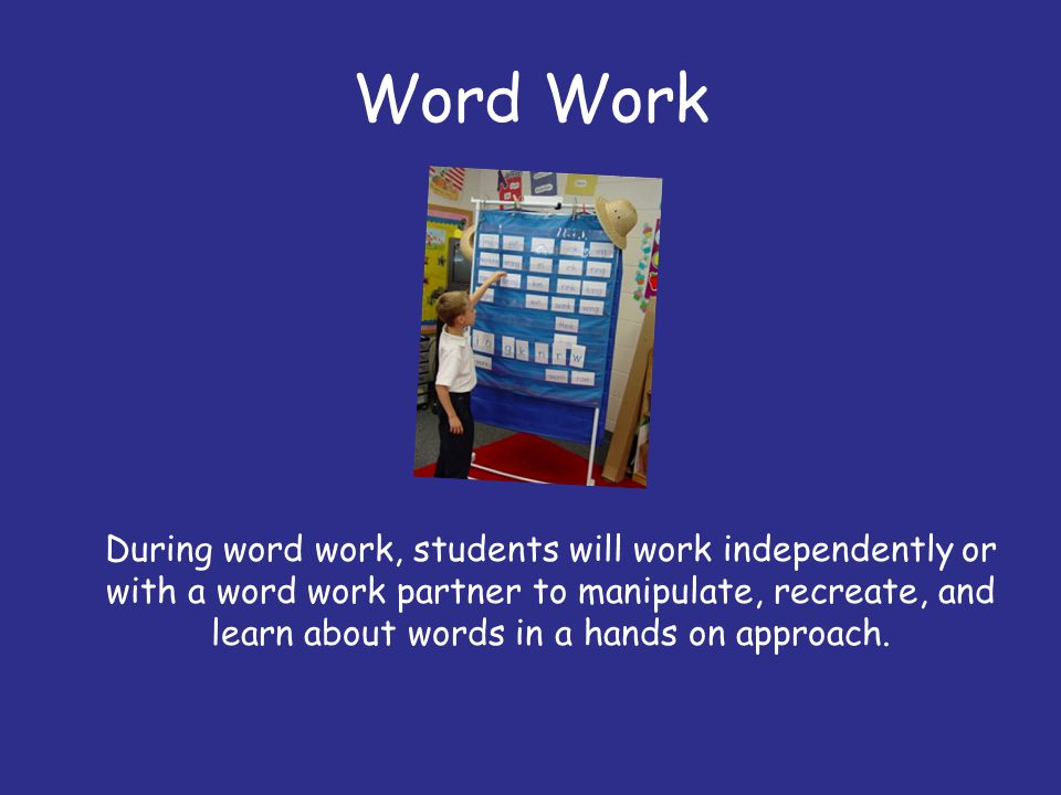 Word Work During word work, students will work independently or with a word work partner to manipulate, recreate, and learn about words in a hands on
