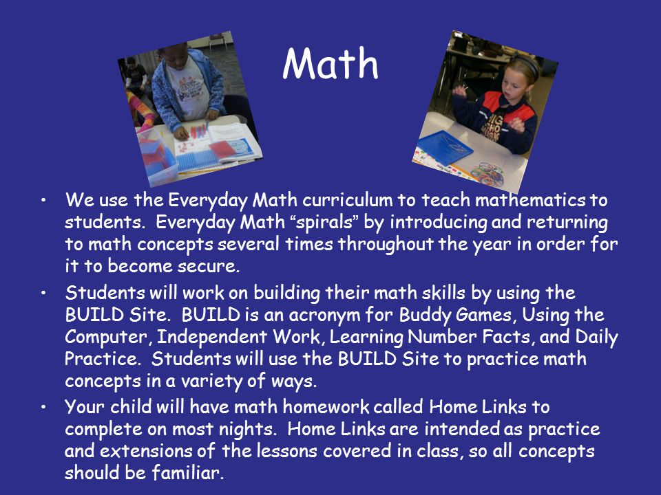 "Math We use the Everyday Math curriculum to teach mathematics to students. Everyday Math ""spirals"" by introducing and returning to math concepts sever"