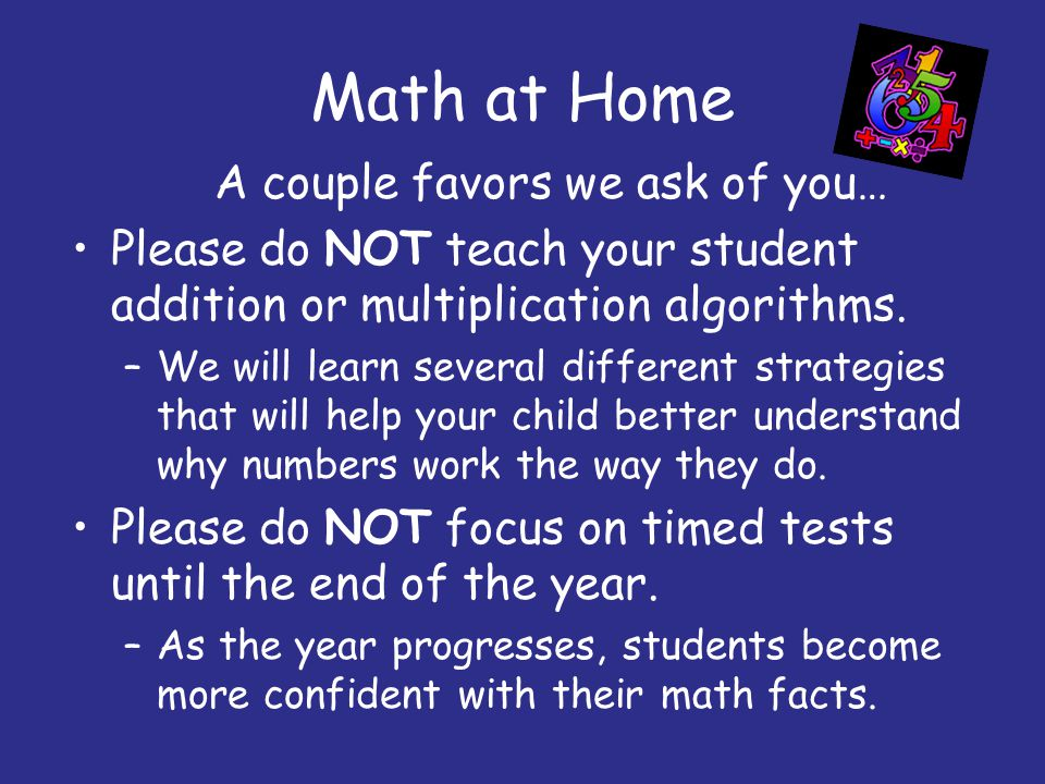 Math at Home A couple favors we ask of you… Please do NOT teach your student addition or multiplication algorithms. –We will learn several different s