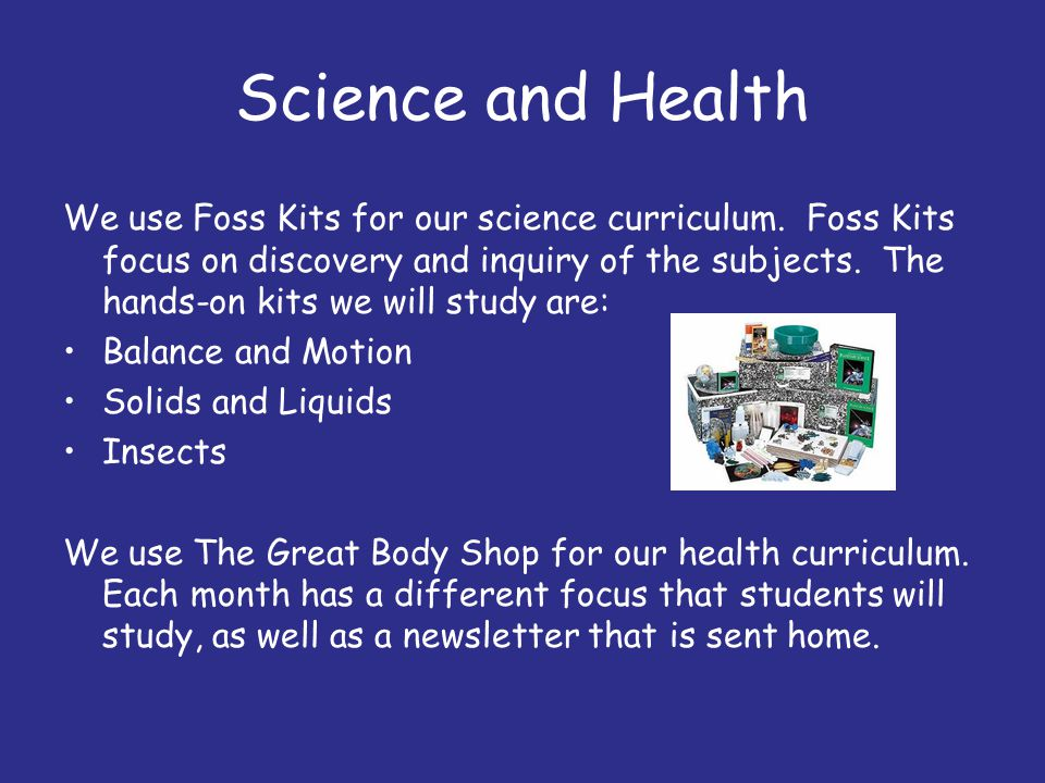 Science and Health We use Foss Kits for our science curriculum. Foss Kits focus on discovery and inquiry of the subjects. The hands-on kits we will st