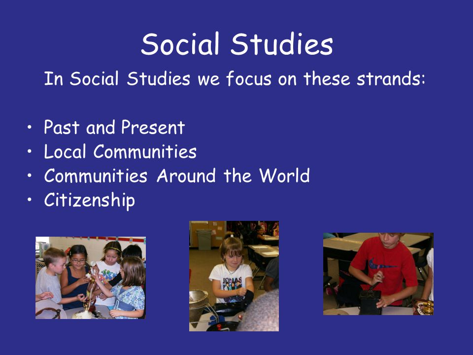Social Studies In Social Studies we focus on these strands: Past and Present Local Communities Communities Around the World Citizenship