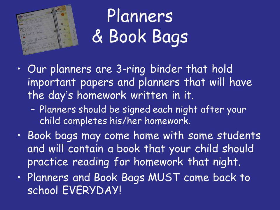 Planners & Book Bags Our planners are 3-ring binder that hold important papers and planners that will have the day's homework written in it. –Planners