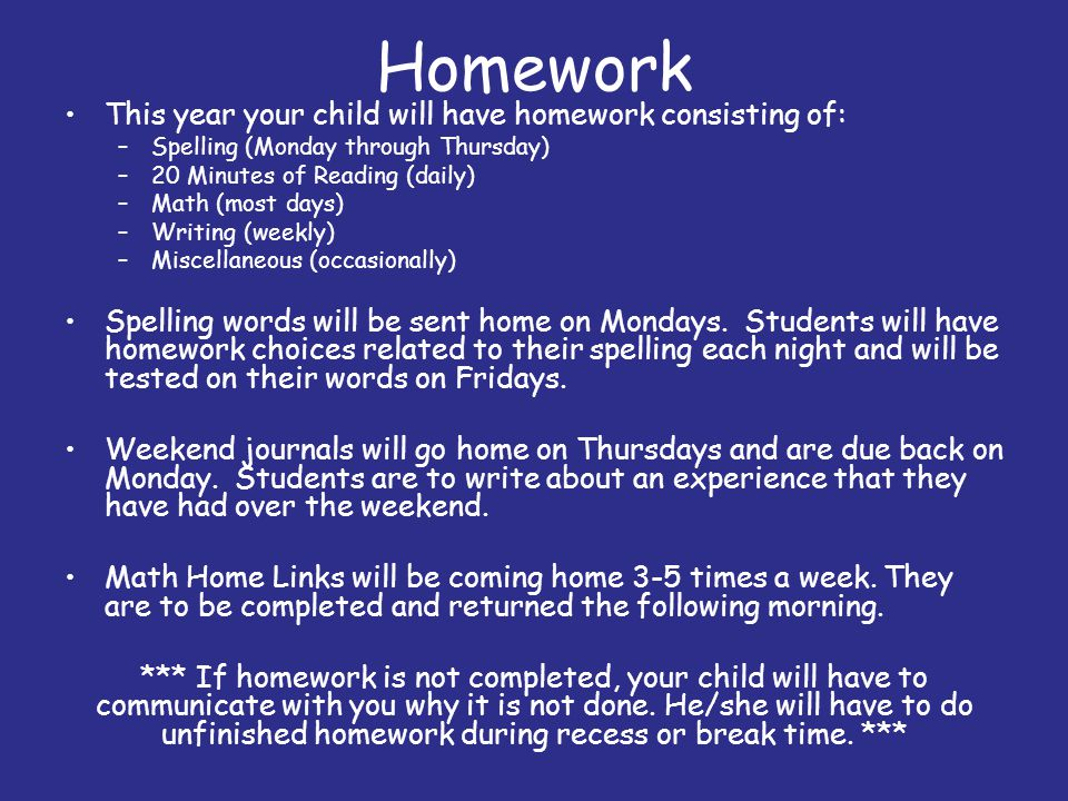 Homework This year your child will have homework consisting of: –Spelling (Monday through Thursday) –20 Minutes of Reading (daily) –Math (most days) –