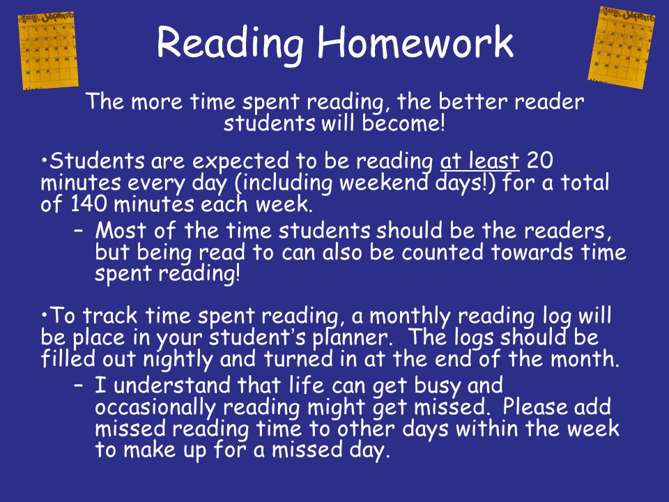 Reading Homework The more time spent reading, the better reader students will become! Students are expected to be reading at least 20 minutes every da