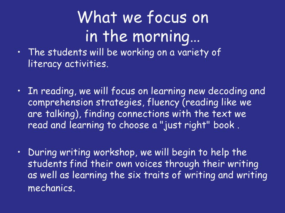 What we focus on in the morning… The students will be working on a variety of literacy activities. In reading, we will focus on learning new decoding