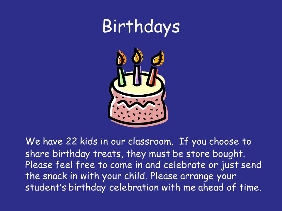 Birthdays We have 22 kids in our classroom. If you choose to share birthday treats, they must be store bought. Please feel free to come in and celebra