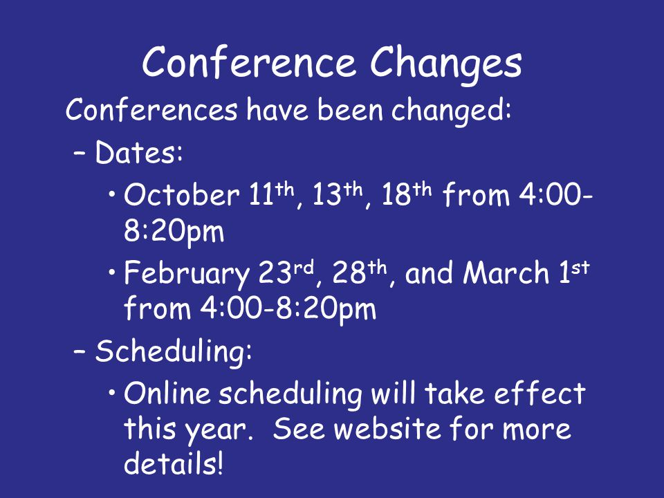 Conference Changes Conferences have been changed: –Dates: October 11 th, 13 th, 18 th from 4:00- 8:20pm February 23 rd, 28 th, and March 1 st from 4:0