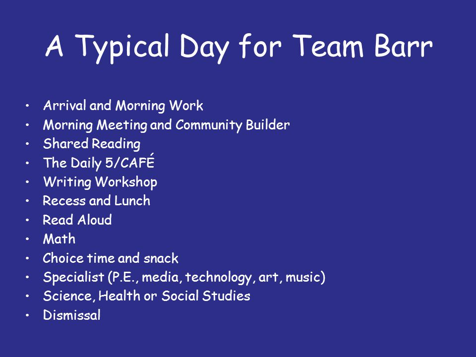 A Typical Day for Team Barr Arrival and Morning Work Morning Meeting and Community Builder Shared Reading The Daily 5/CAFÉ Writing Workshop Recess and