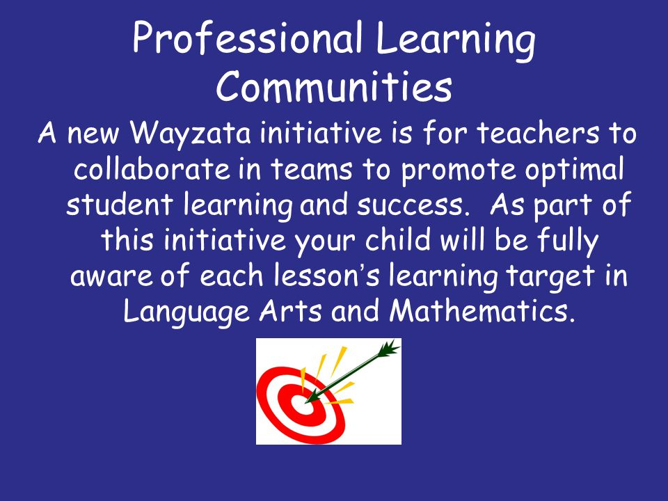 Professional Learning Communities A new Wayzata initiative is for teachers to collaborate in teams to promote optimal student learning and success. As