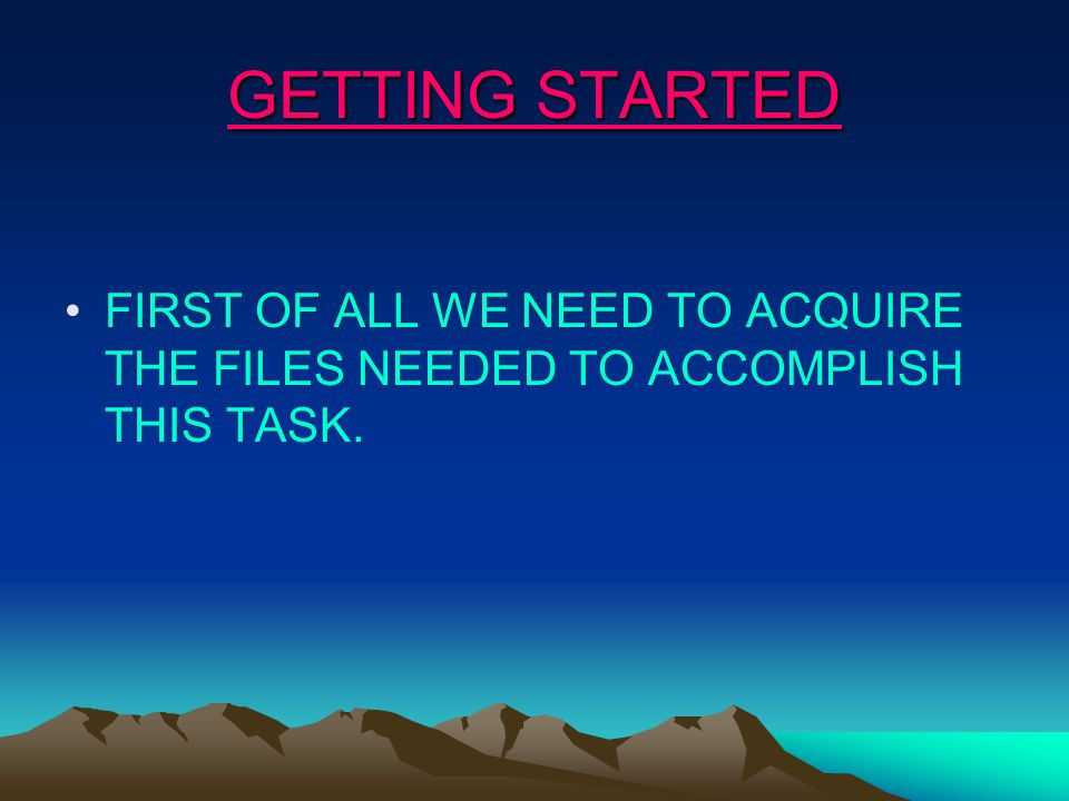 GETTING STARTED FIRST OF ALL WE NEED TO ACQUIRE THE FILES NEEDED TO ACCOMPLISH THIS TASK.