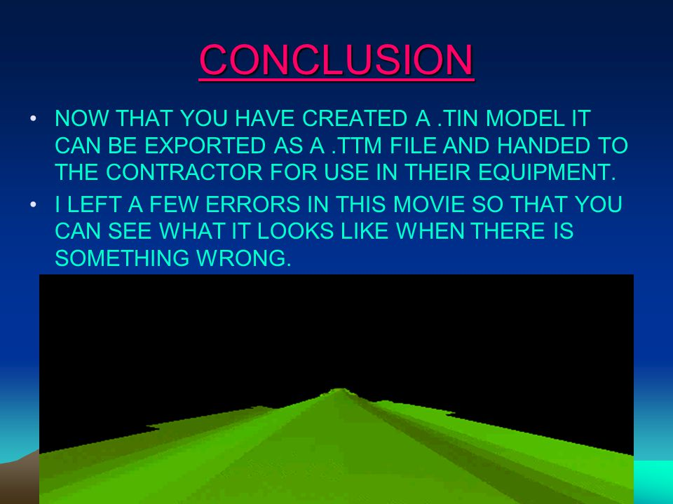 CONCLUSION NOW THAT YOU HAVE CREATED A.TIN MODEL IT CAN BE EXPORTED AS A.TTM FILE AND HANDED TO THE CONTRACTOR FOR USE IN THEIR EQUIPMENT.