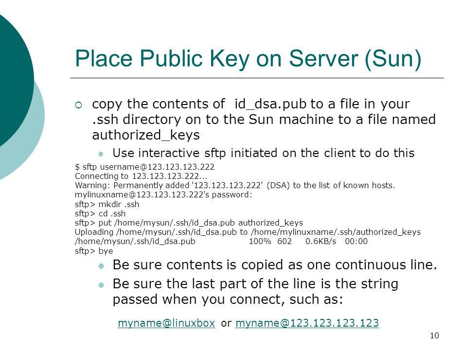 10 Place Public Key on Server (Sun)  copy the contents of id_dsa.pub to a file in your.ssh directory on to the Sun machine to a file named authorized