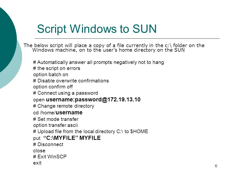 6 Script Windows to SUN The below script will place a copy of a file currently in the c:\ folder on the Windows machine, on to the user's home directo